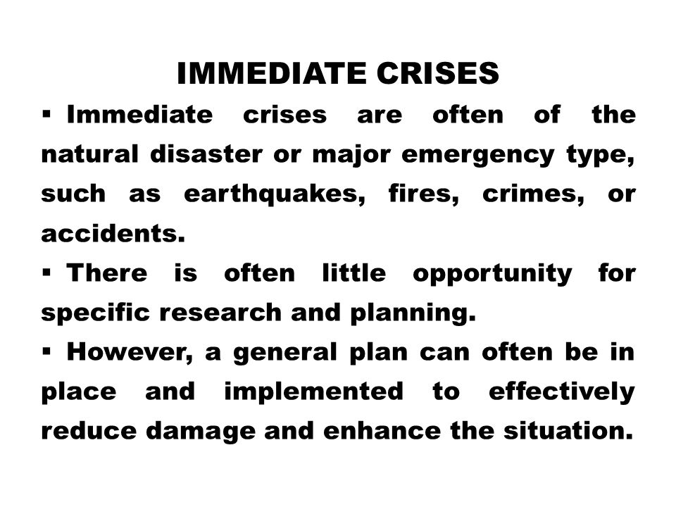IMMEDIATE CRISES  Immediate crises are often of the natural disaster or major emergency type, such as earthquakes, fires, crimes, or accidents.  The