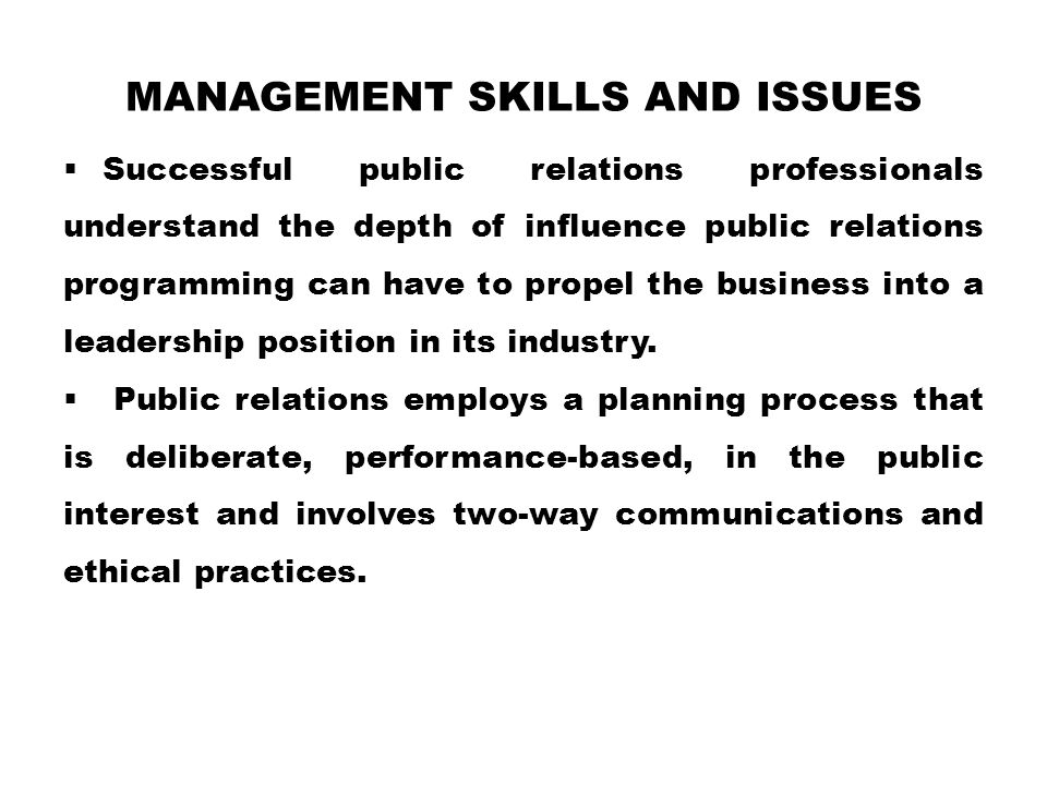 MANAGEMENT SKILLS AND ISSUES  Successful public relations professionals understand the depth of influence public relations programming can have to propel the business into a leadership position in its industry.