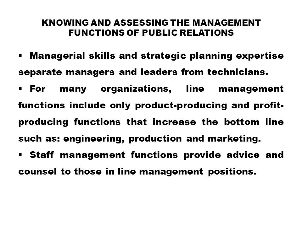 KNOWING AND ASSESSING THE MANAGEMENT FUNCTIONS OF PUBLIC RELATIONS  Managerial skills and strategic planning expertise separate managers and leaders