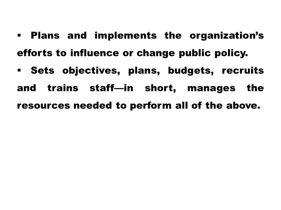  Plans and implements the organization's efforts to influence or change public policy.  Sets objectives, plans, budgets, recruits and trains staff—i
