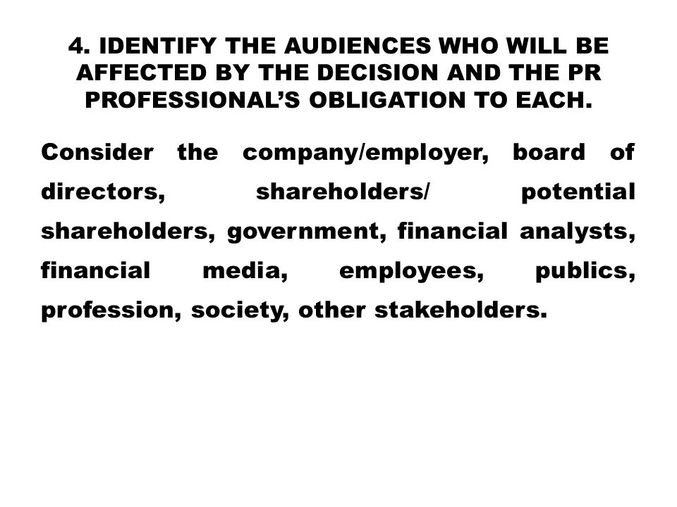 4. IDENTIFY THE AUDIENCES WHO WILL BE AFFECTED BY THE DECISION AND THE PR PROFESSIONAL'S OBLIGATION TO EACH. Consider the company/employer, board of d