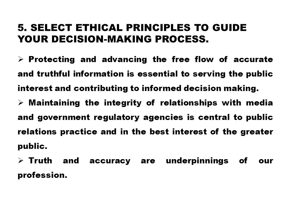 5. SELECT ETHICAL PRINCIPLES TO GUIDE YOUR DECISION-MAKING PROCESS.  Protecting and advancing the free flow of accurate and truthful information is e