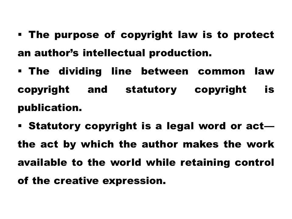  The purpose of copyright law is to protect an author's intellectual production.  The dividing line between common law copyright and statutory copyr
