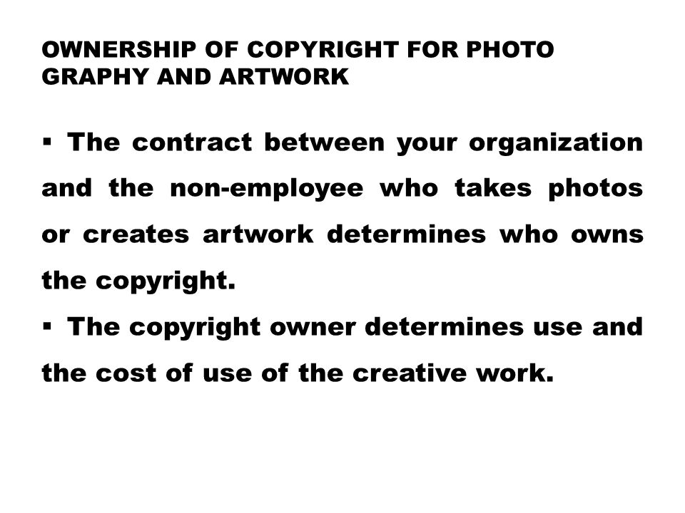 OWNERSHIP OF COPYRIGHT FOR PHOTO GRAPHY AND ARTWORK  The contract between your organization and the non-employee who takes photos or creates artwork determines who owns the copyright.
