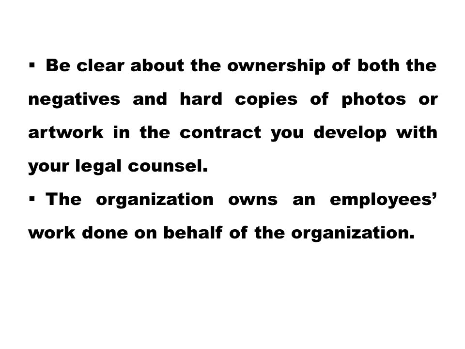  Be clear about the ownership of both the negatives and hard copies of photos or artwork in the contract you develop with your legal counsel.  The o