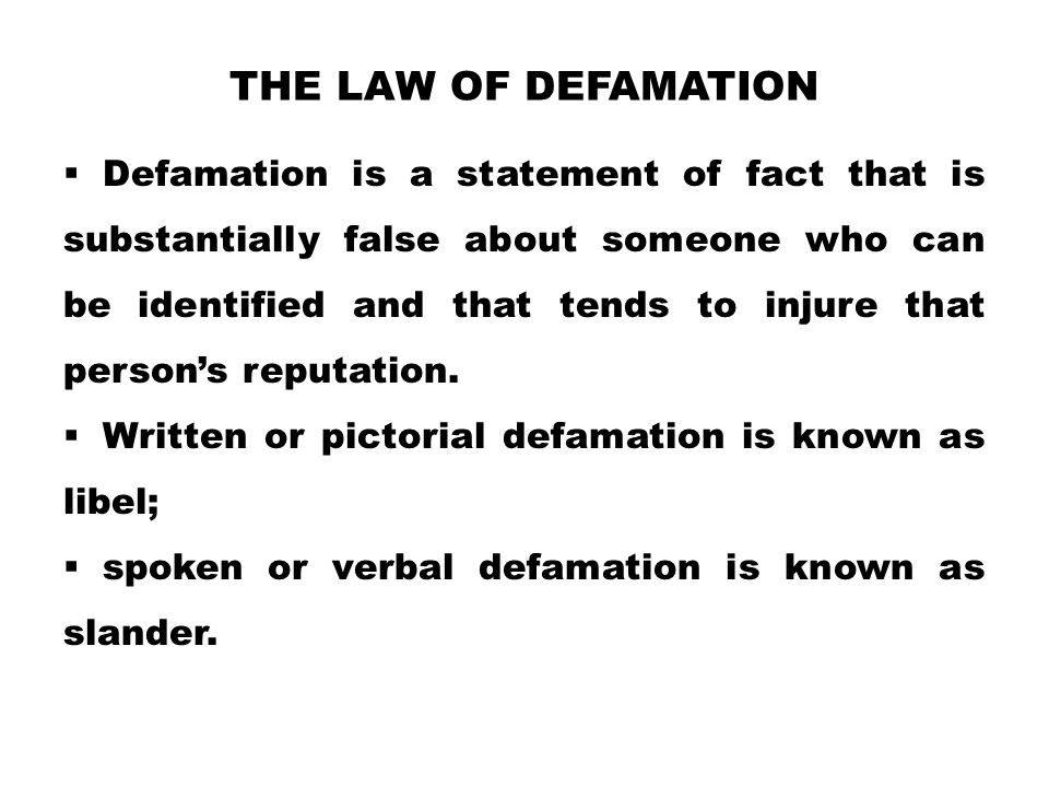 THE LAW OF DEFAMATION  Defamation is a statement of fact that is substantially false about someone who can be identified and that tends to injure that person's reputation.