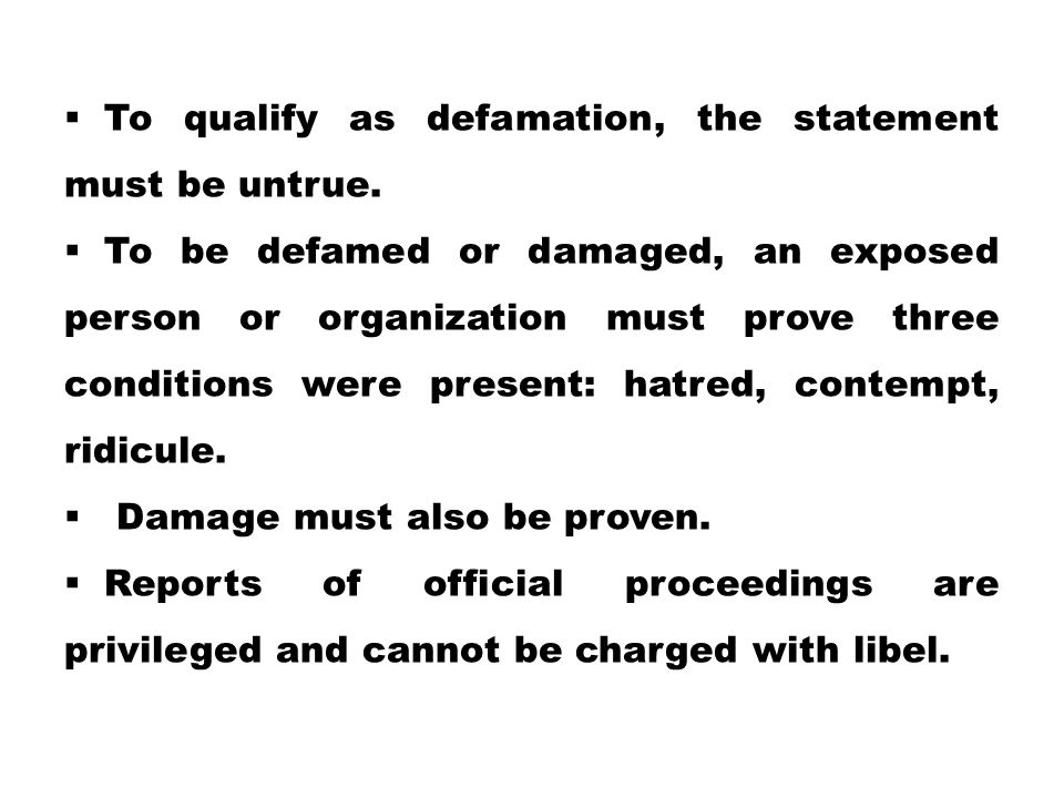  To qualify as defamation, the statement must be untrue.  To be defamed or damaged, an exposed person or organization must prove three conditions we