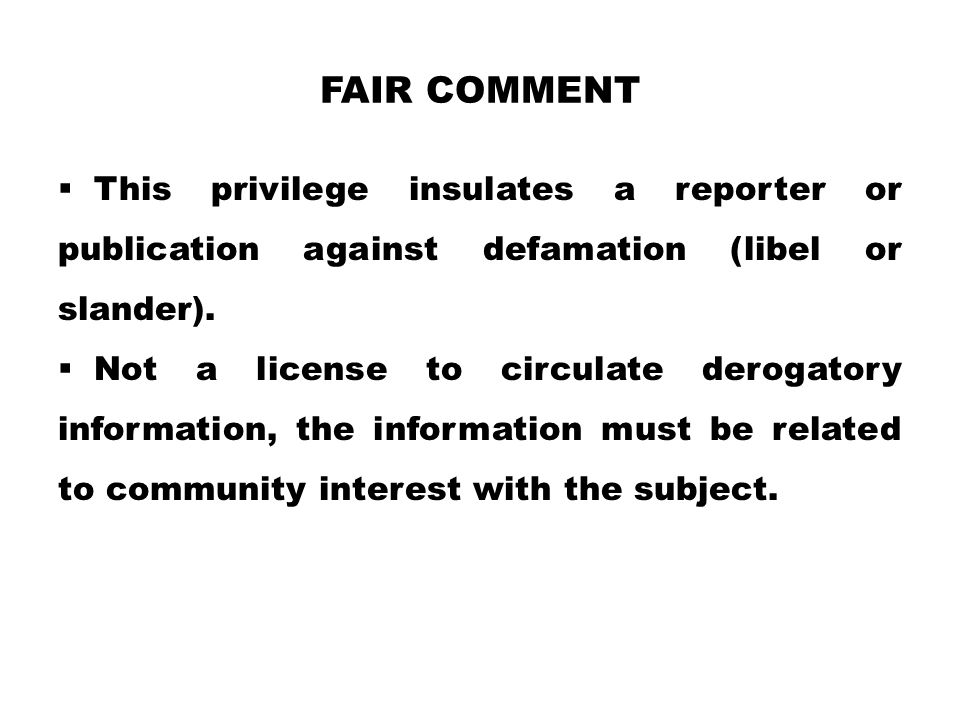 FAIR COMMENT  This privilege insulates a reporter or publication against defamation (libel or slander).