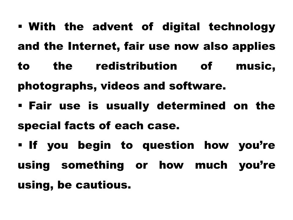  With the advent of digital technology and the Internet, fair use now also applies to the redistribution of music, photographs, videos and software.