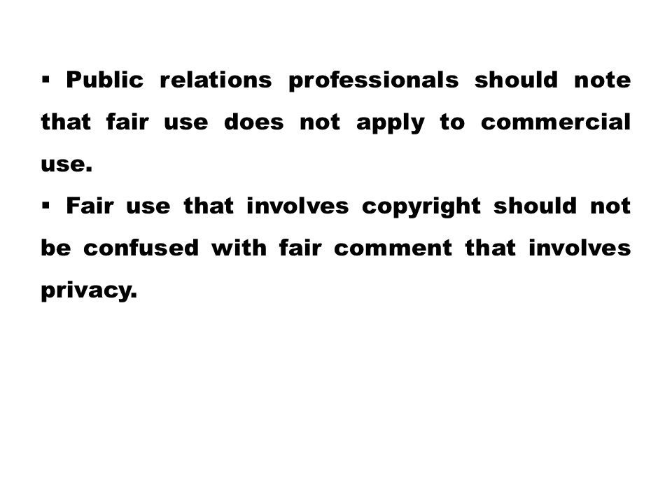  Public relations professionals should note that fair use does not apply to commercial use.  Fair use that involves copyright should not be confused