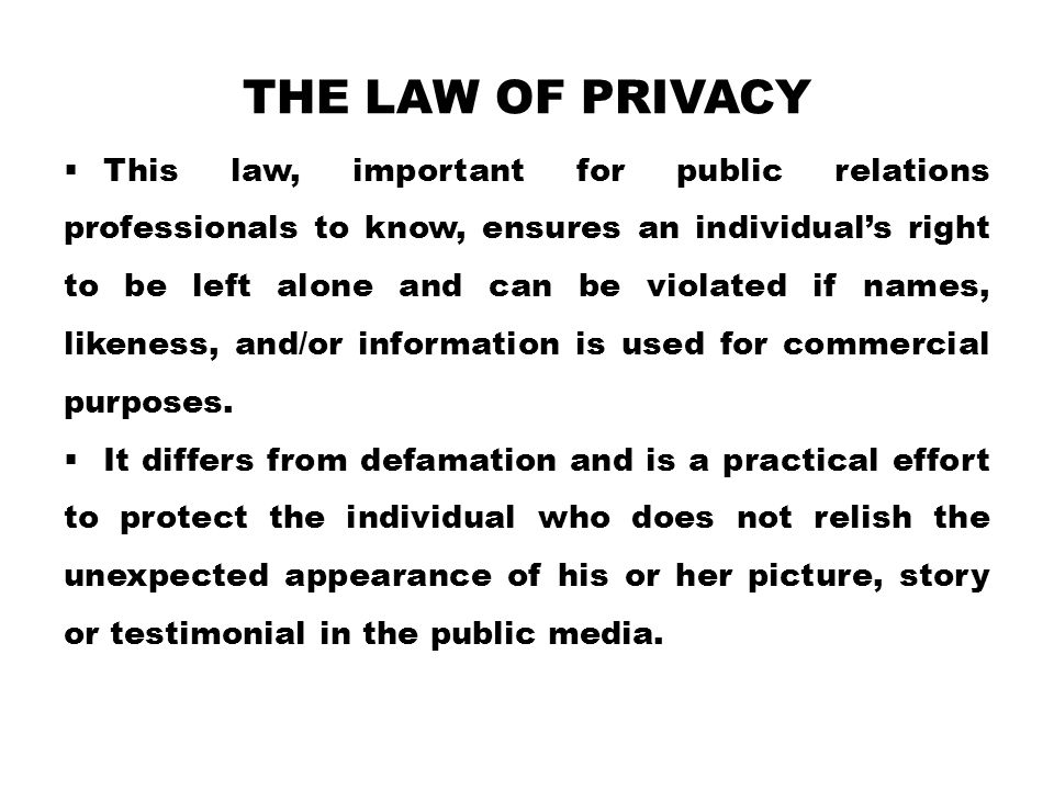 THE LAW OF PRIVACY  This law, important for public relations professionals to know, ensures an individual's right to be left alone and can be violate