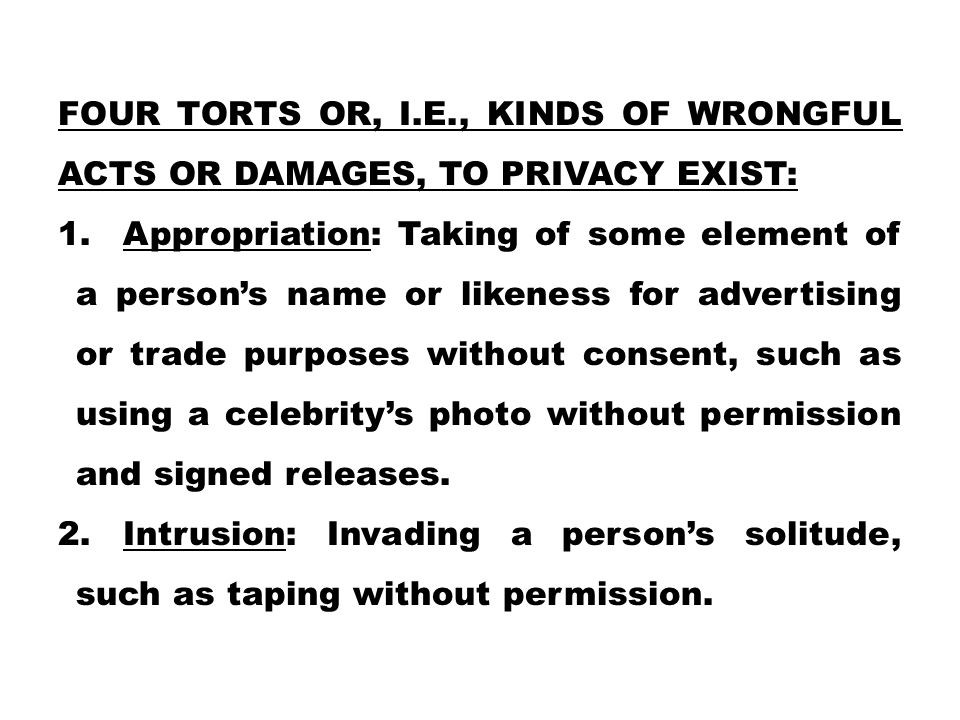 FOUR TORTS OR, I.E., KINDS OF WRONGFUL ACTS OR DAMAGES, TO PRIVACY EXIST: 1. Appropriation: Taking of some element of a person's name or likeness for