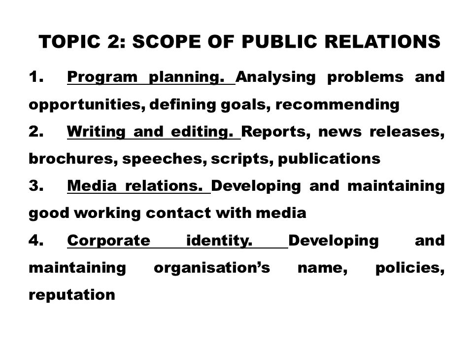 TOPIC 2: SCOPE OF PUBLIC RELATIONS 1.Program planning. Analysing problems and opportunities, defining goals, recommending 2.Writing and editing. Repor