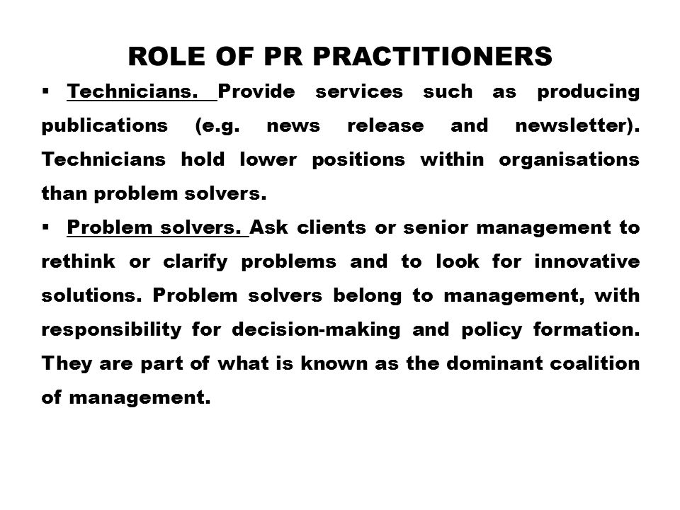 ROLE OF PR PRACTITIONERS  Technicians.Provide services such as producing publications (e.g.