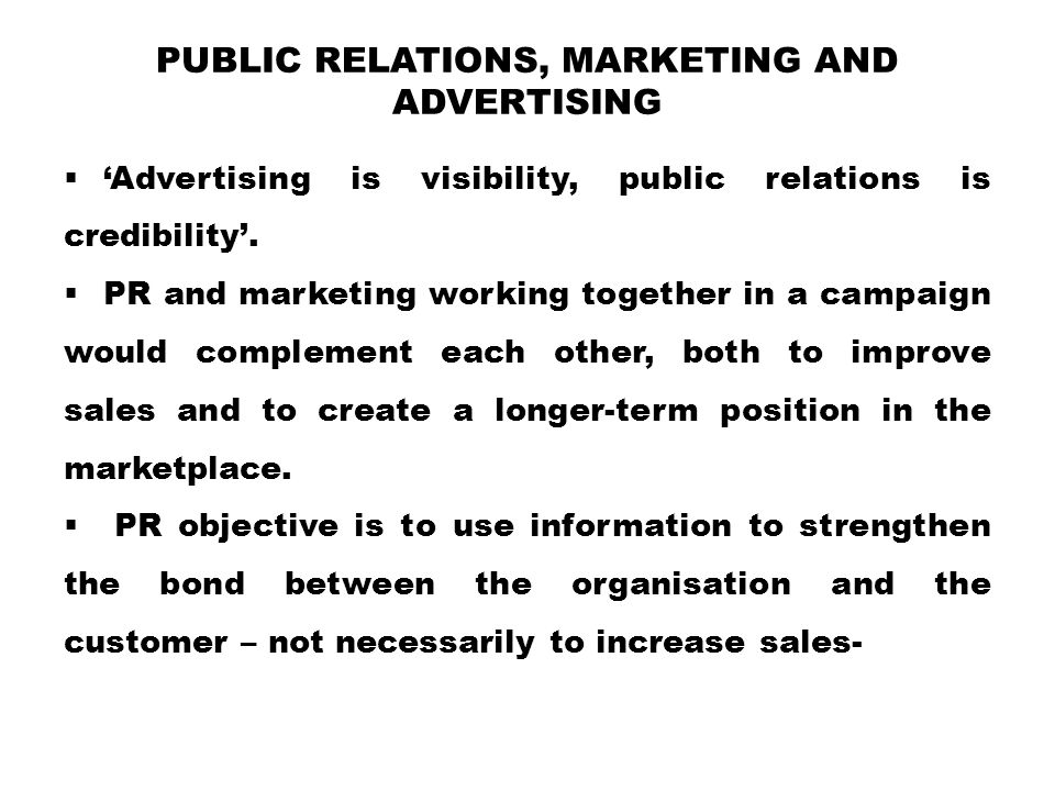 PUBLIC RELATIONS, MARKETING AND ADVERTISING  'Advertising is visibility, public relations is credibility'.
