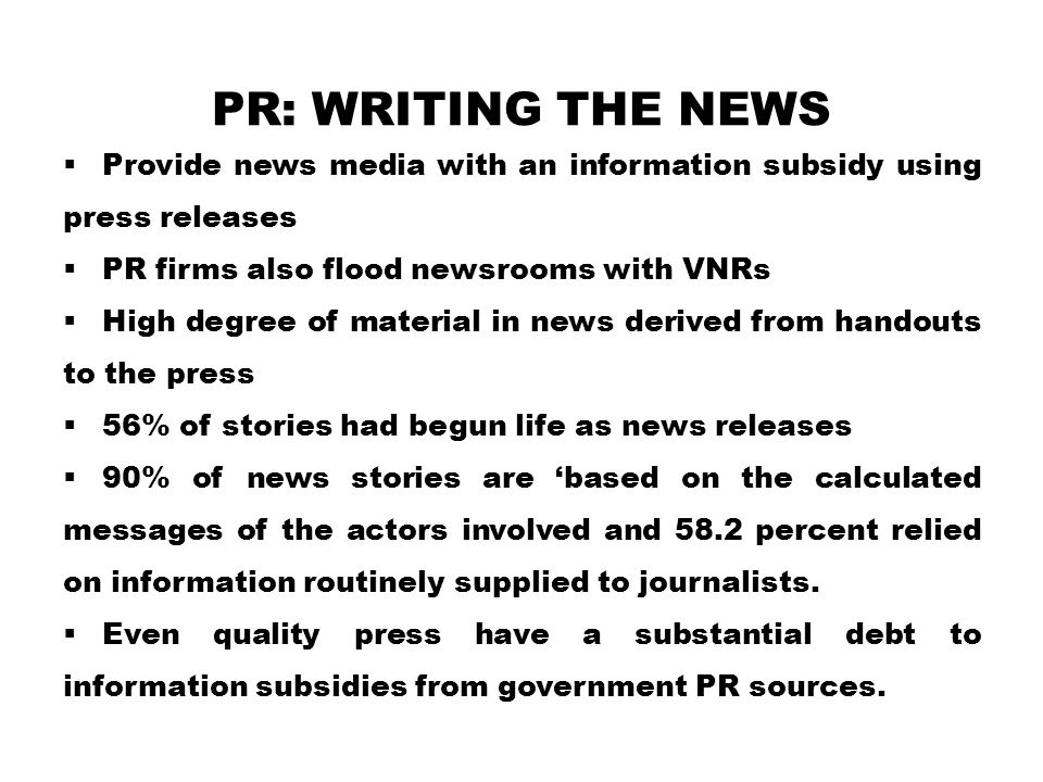 PR: WRITING THE NEWS  Provide news media with an information subsidy using press releases  PR firms also flood newsrooms with VNRs  High degree of material in news derived from handouts to the press  56% of stories had begun life as news releases  90% of news stories are 'based on the calculated messages of the actors involved and 58.2 percent relied on information routinely supplied to journalists.
