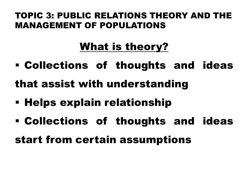 TOPIC 3: PUBLIC RELATIONS THEORY AND THE MANAGEMENT OF POPULATIONS What is theory.