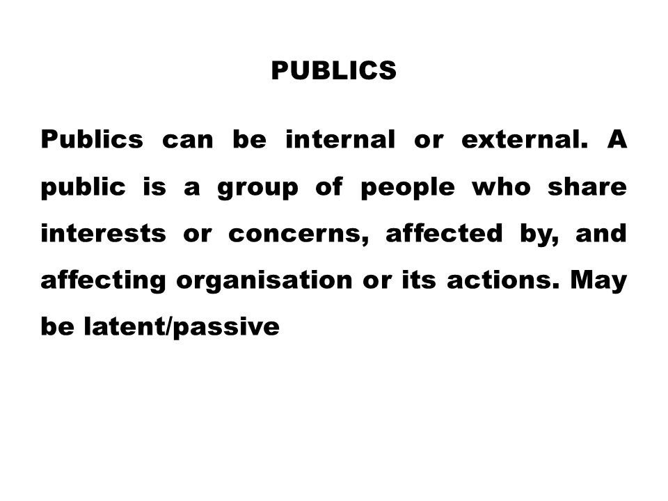 PUBLICS Publics can be internal or external. A public is a group of people who share interests or concerns, affected by, and affecting organisation or