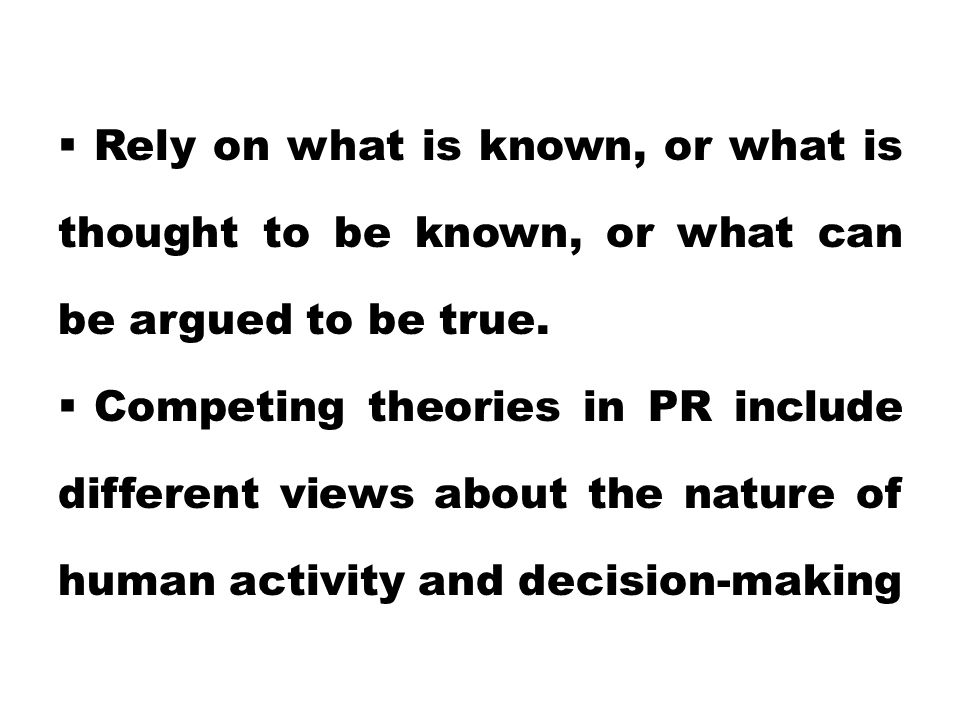  Rely on what is known, or what is thought to be known, or what can be argued to be true.  Competing theories in PR include different views about th