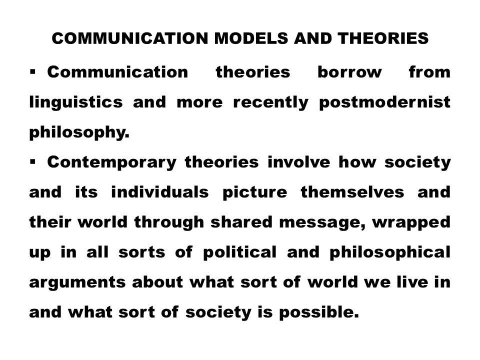 COMMUNICATION MODELS AND THEORIES  Communication theories borrow from linguistics and more recently postmodernist philosophy.