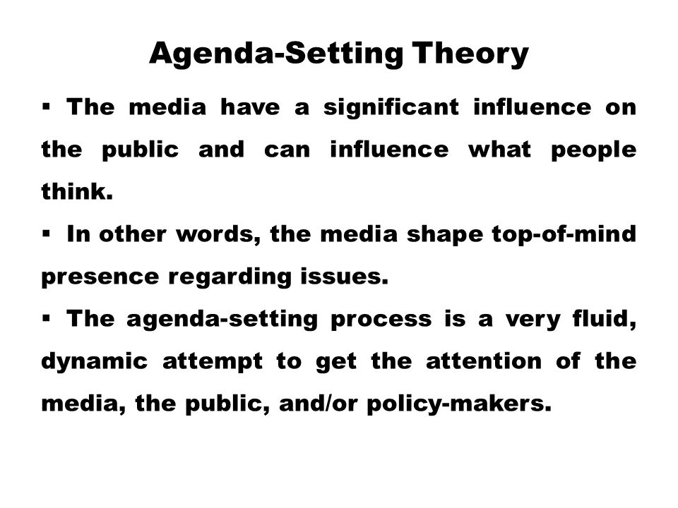 Agenda-Setting Theory  The media have a significant influence on the public and can influence what people think.