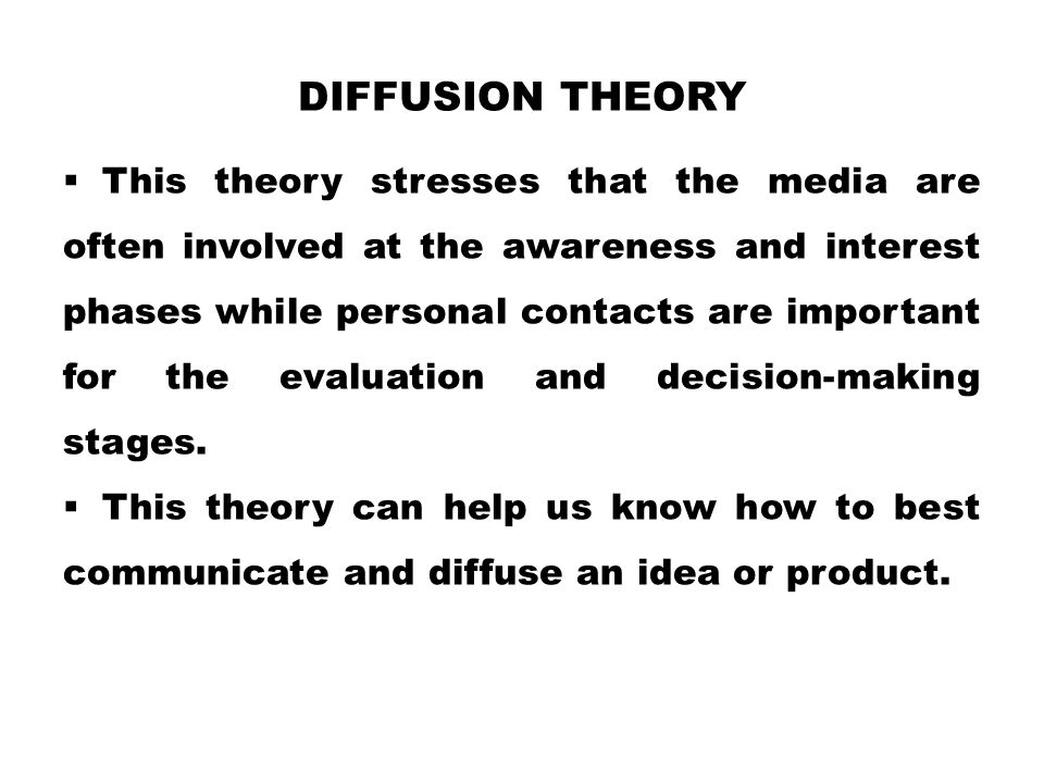 DIFFUSION THEORY  This theory stresses that the media are often involved at the awareness and interest phases while personal contacts are important for the evaluation and decision-making stages.