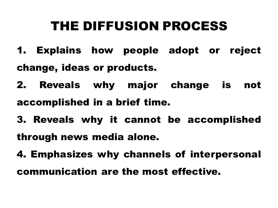 THE DIFFUSION PROCESS 1. Explains how people adopt or reject change, ideas or products. 2. Reveals why major change is not accomplished in a brief tim
