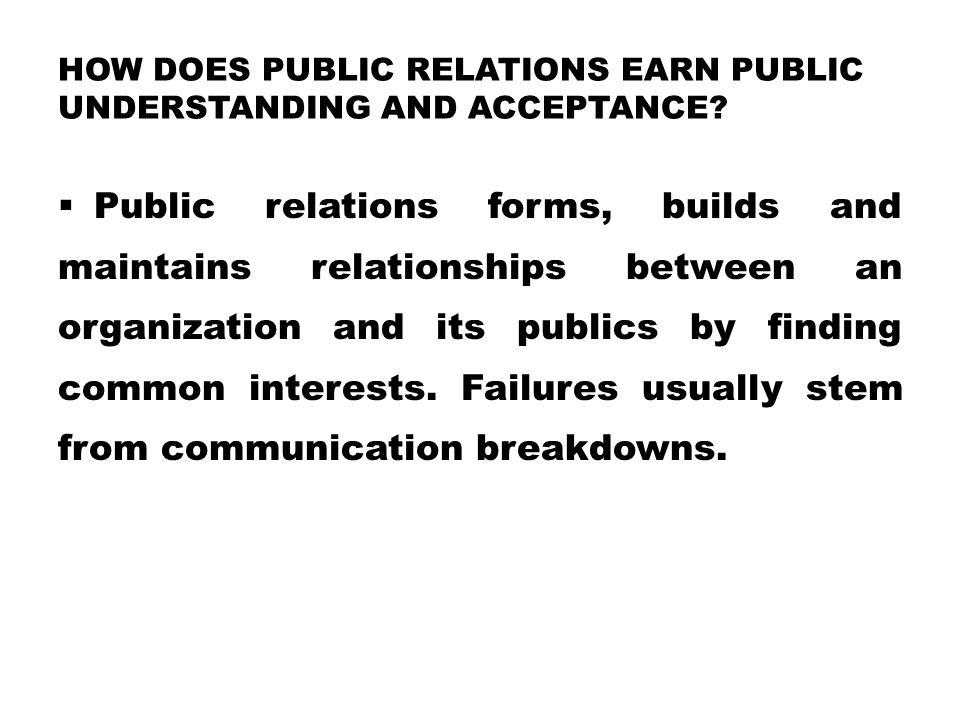 HOW DOES PUBLIC RELATIONS EARN PUBLIC UNDERSTANDING AND ACCEPTANCE?  Public relations forms, builds and maintains relationships between an organizati