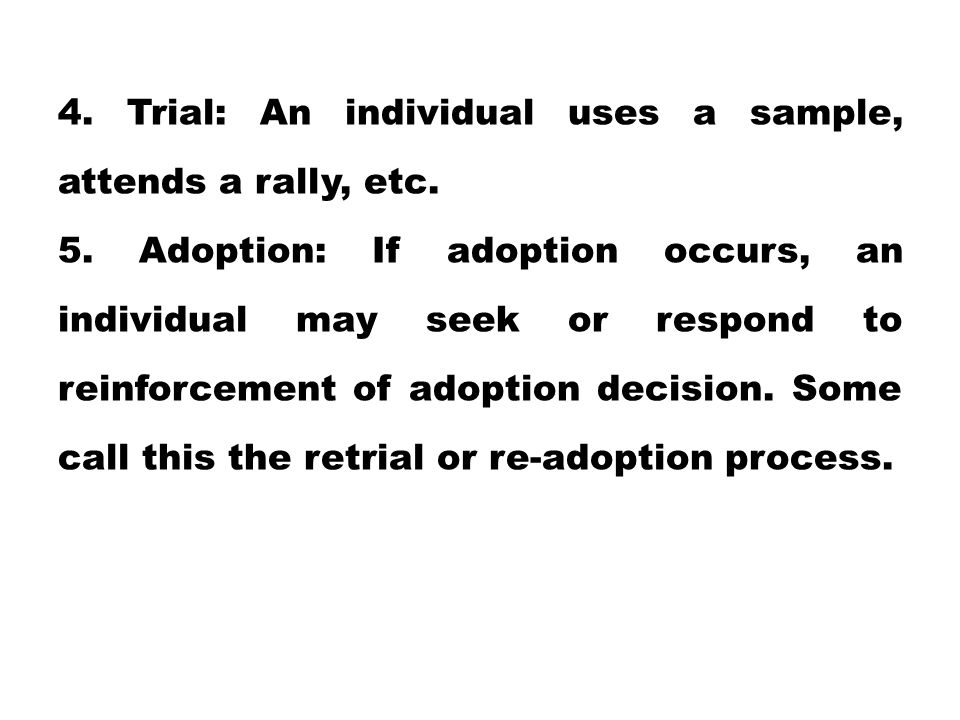 4. Trial: An individual uses a sample, attends a rally, etc. 5. Adoption: If adoption occurs, an individual may seek or respond to reinforcement of ad