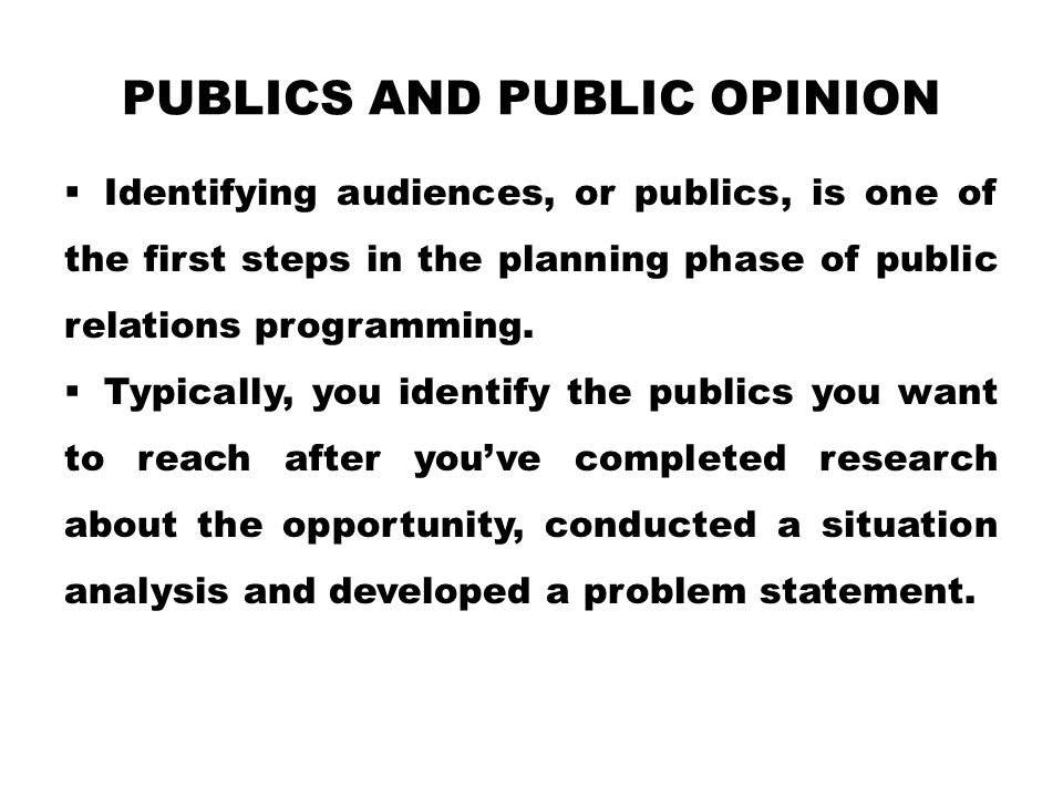 PUBLICS AND PUBLIC OPINION  Identifying audiences, or publics, is one of the first steps in the planning phase of public relations programming.