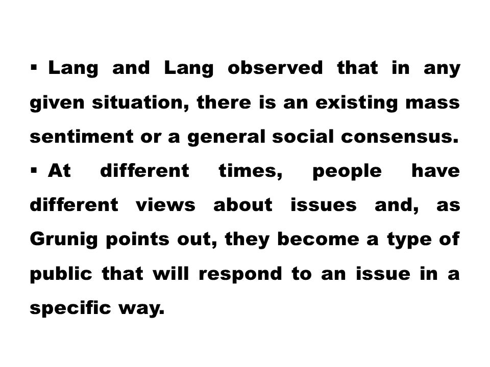  Lang and Lang observed that in any given situation, there is an existing mass sentiment or a general social consensus.  At different times, people