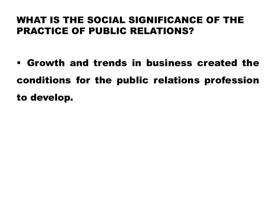WHAT IS THE SOCIAL SIGNIFICANCE OF THE PRACTICE OF PUBLIC RELATIONS.