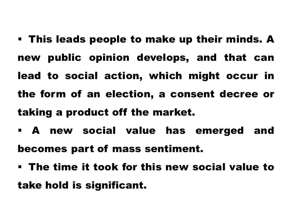  This leads people to make up their minds. A new public opinion develops, and that can lead to social action, which might occur in the form of an ele