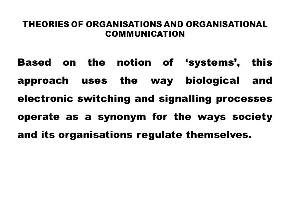 THEORIES OF ORGANISATIONS AND ORGANISATIONAL COMMUNICATION Based on the notion of 'systems', this approach uses the way biological and electronic swit