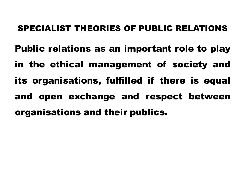 SPECIALIST THEORIES OF PUBLIC RELATIONS Public relations as an important role to play in the ethical management of society and its organisations, fulfilled if there is equal and open exchange and respect between organisations and their publics.