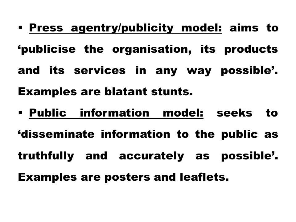  Press agentry/publicity model: aims to 'publicise the organisation, its products and its services in any way possible'.