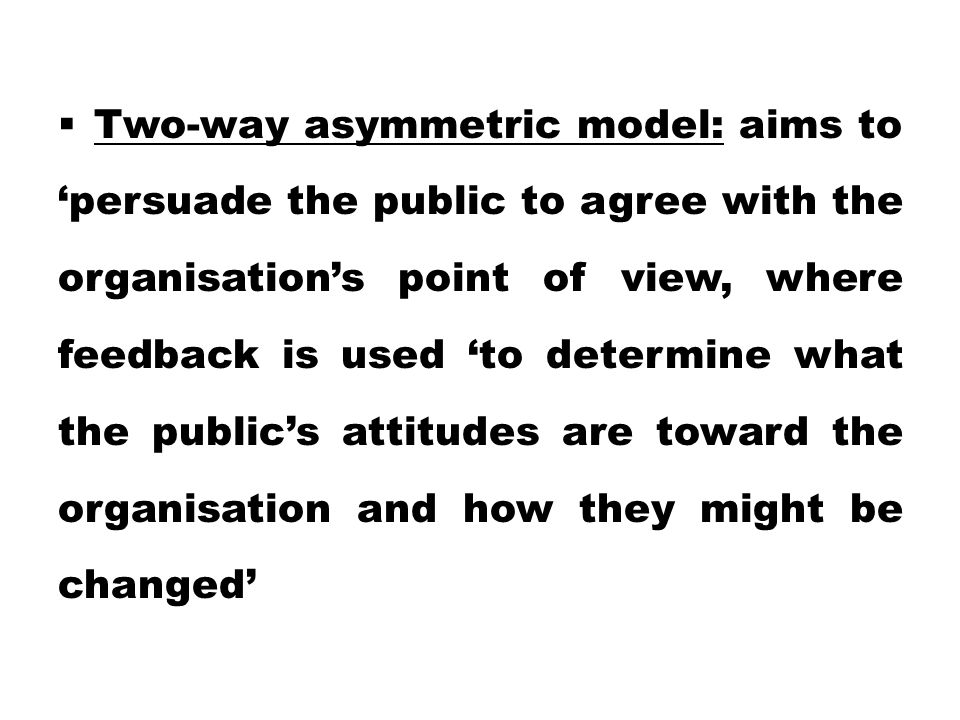  Two-way asymmetric model: aims to 'persuade the public to agree with the organisation's point of view, where feedback is used 'to determine what the public's attitudes are toward the organisation and how they might be changed'