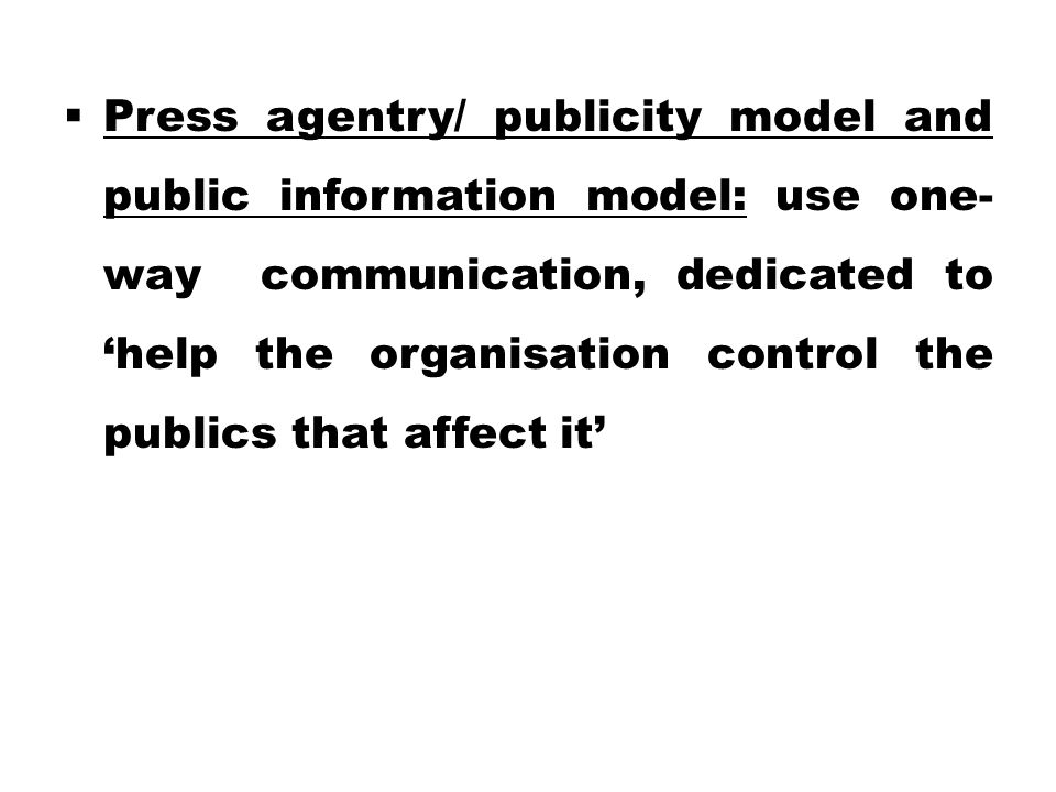  Press agentry/ publicity model and public information model: use one- way communication, dedicated to 'help the organisation control the publics that affect it'