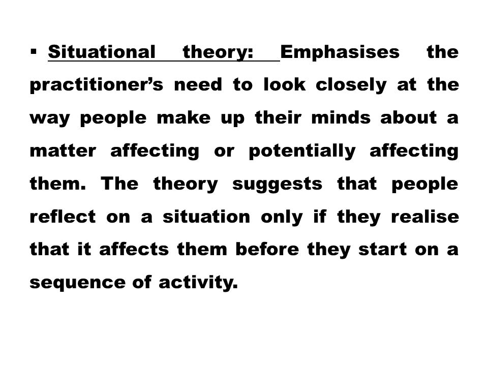  Situational theory: Emphasises the practitioner's need to look closely at the way people make up their minds about a matter affecting or potentially affecting them.