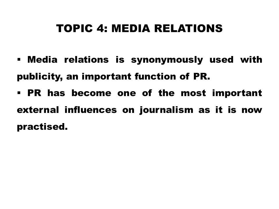 TOPIC 4: MEDIA RELATIONS  Media relations is synonymously used with publicity, an important function of PR.  PR has become one of the most important
