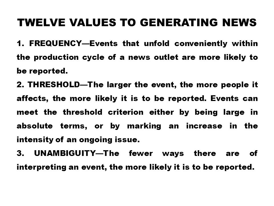 TWELVE VALUES TO GENERATING NEWS 1. FREQUENCY—Events that unfold conveniently within the production cycle of a news outlet are more likely to be repor