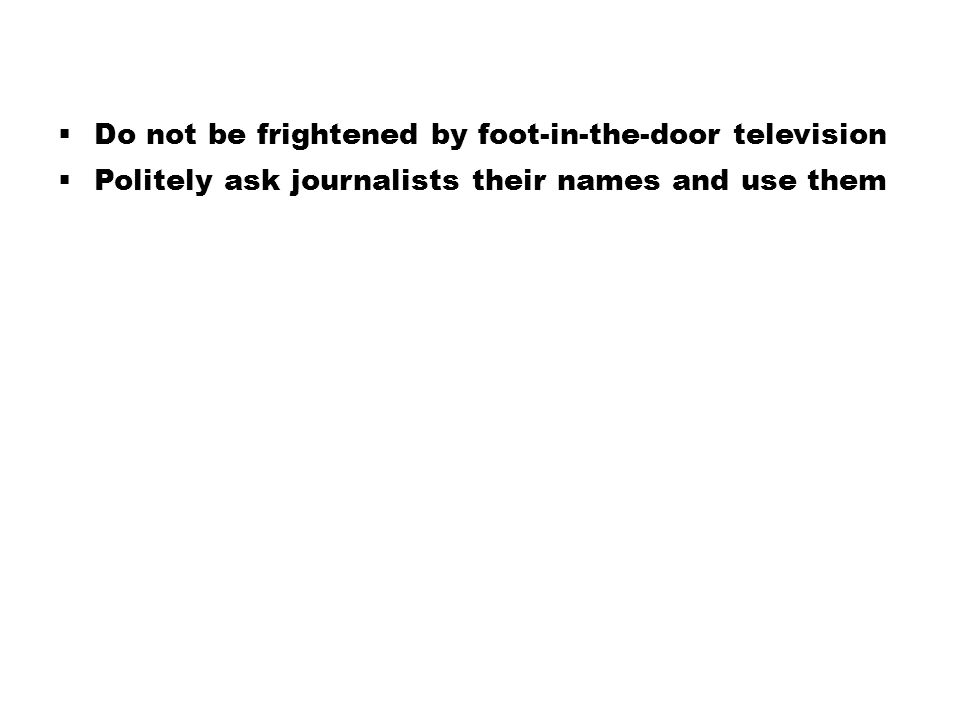  Do not be frightened by foot-in-the-door television  Politely ask journalists their names and use them