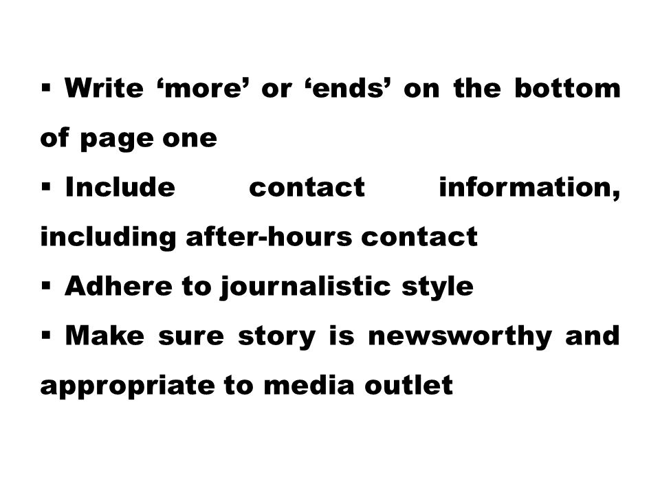  Write 'more' or 'ends' on the bottom of page one  Include contact information, including after-hours contact  Adhere to journalistic style  Make