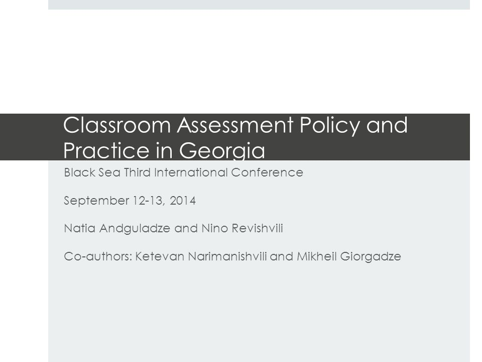 Classroom Assessment Policy and Practice in Georgia Black Sea Third International Conference September 12-13, 2014 Natia Andguladze and Nino Revishvili Co-authors: Ketevan Narimanishvili and Mikheil Giorgadze