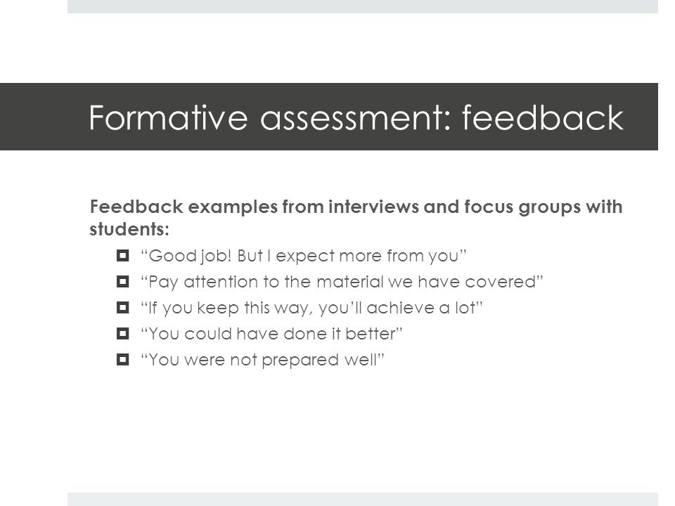 Formative assessment: feedback Feedback examples from interviews and focus groups with students:  Good job.