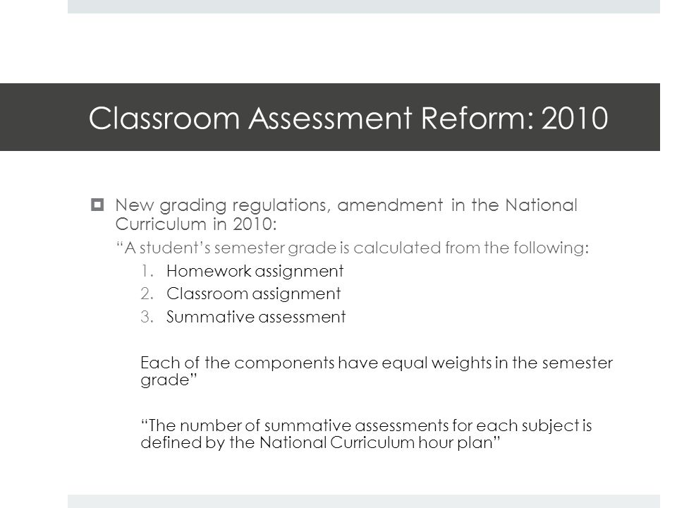 Classroom Assessment Reform: 2010  New grading regulations, amendment in the National Curriculum in 2010: A student's semester grade is calculated from the following: 1.Homework assignment 2.Classroom assignment 3.Summative assessment Each of the components have equal weights in the semester grade The number of summative assessments for each subject is defined by the National Curriculum hour plan