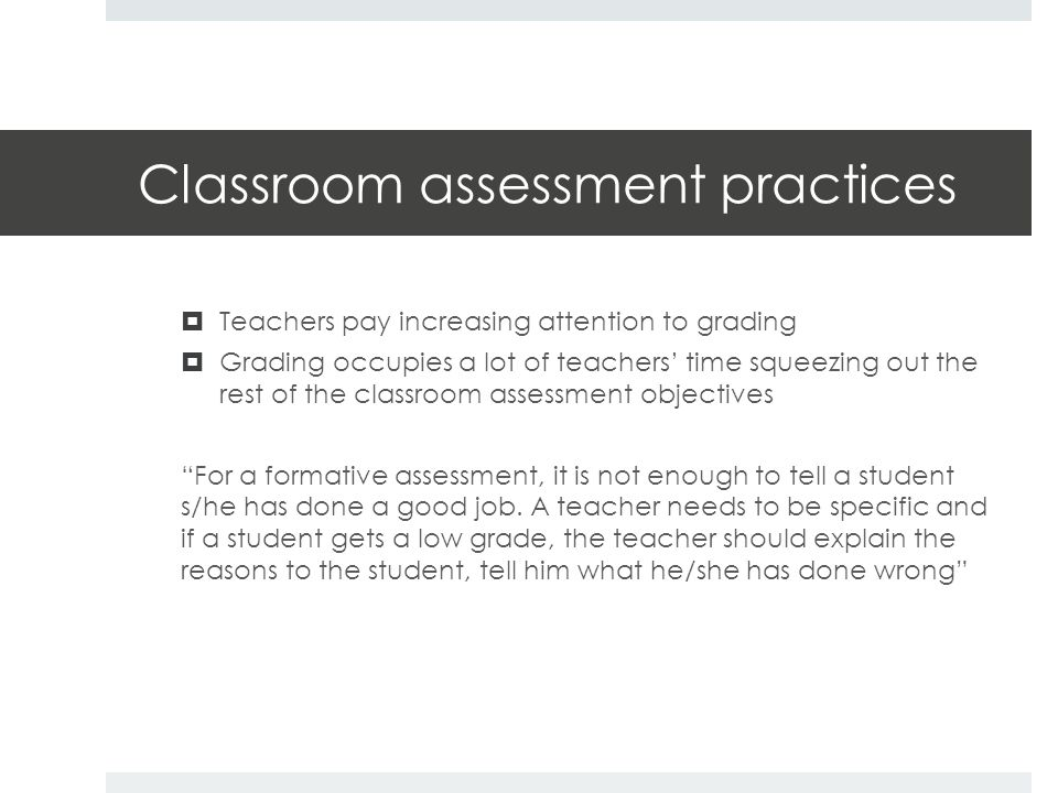 Classroom assessment practices  Teachers pay increasing attention to grading  Grading occupies a lot of teachers' time squeezing out the rest of the classroom assessment objectives For a formative assessment, it is not enough to tell a student s/he has done a good job.