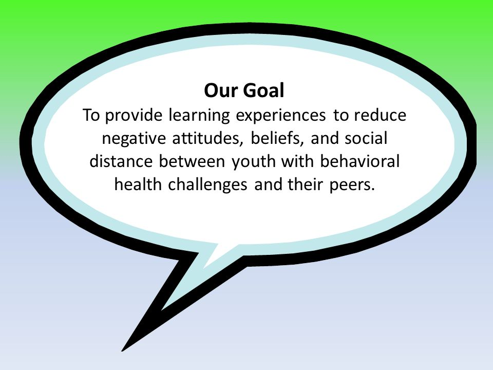Our Goal To provide learning experiences to reduce negative attitudes, beliefs, and social distance between youth with behavioral health challenges and their peers.