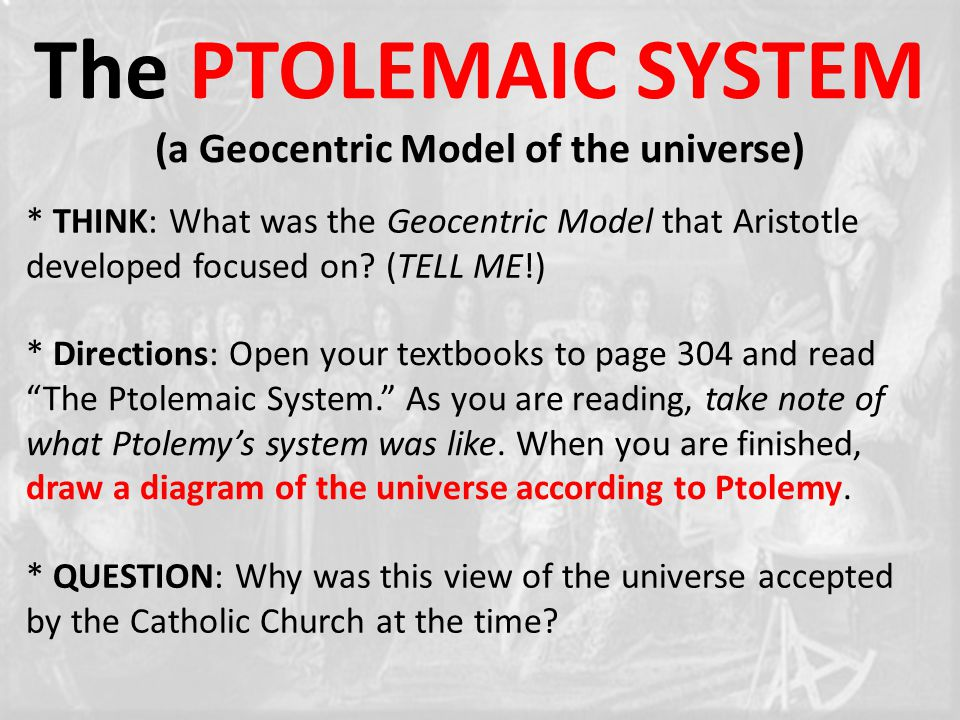 The PTOLEMAIC SYSTEM (a Geocentric Model of the universe) * THINK: What was the Geocentric Model that Aristotle developed focused on.