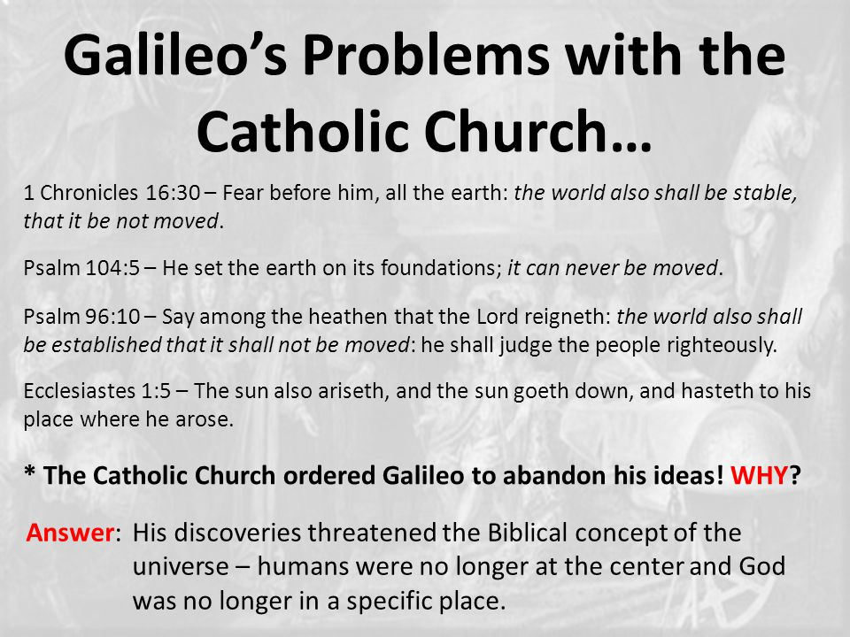 Galileo's Problems with the Catholic Church… 1 Chronicles 16:30 – Fear before him, all the earth: the world also shall be stable, that it be not moved.